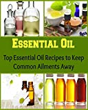 Essential Oil:  Top Essential Oil Recipes to Keep Common Ailments Away: (Essential oil recipes, essential oil cookbook, essential oil diffuser)