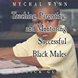 Teaching, Parenting, and Mentoriing Successful Black Males: A Quick Guide