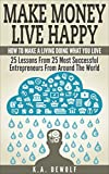 Make Money Live Happy: How To Make A Living Doing What You Love: 25 Lessons From 25 Most Successfull Entrepreneurs From Around The World