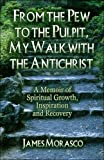 James Morasco From the Pew to the Pulpit, My Walk with the Antichrist: A Memoir of Spiritual Growth, Inspiration and Recovery