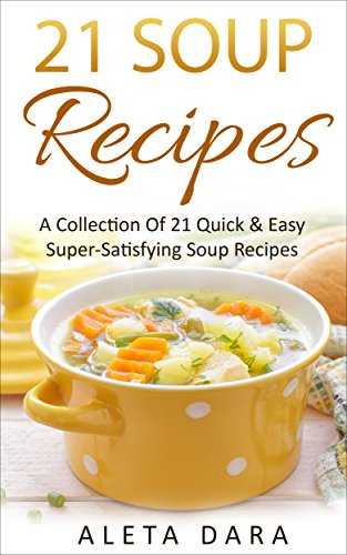 21 SOUP Recipes, a Collection of 21 Quick & Easy Super-Satisfying Soup Recipes from Around The World.: Delicious Healthy Recipes to Help You Stay Healthy ... on a Low Budget (21 Recipes Collection) by Aleta Dara