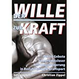 """Der Wille zur Kraft: Die 10 Gebote kompromissloser Leistungssteigerung in Bodybuilding & Kraftsportvon """"Christian Zippel"""""""