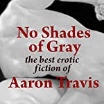 No Shades of Gray: The Best Erotic Fiction of Aaron Travis | Aaron Travis