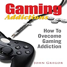 Gaming Addictions: How To Ovecome Gaming Addiction (       UNABRIDGED) by John Gregor Narrated by Michael Pauley