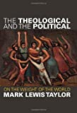 Mark Lewis Taylor The Theological and the Political: On the Weight of the World
