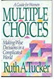 Multiple Choices: A Guide for Women: Making Wise Decisions in a Complicated World (0310549205) by Tucker, Ruth A.