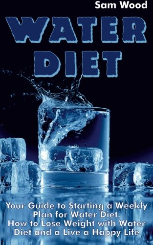 Water Diet: Your Guide to Starting a Weekly Plan for Water Diet. How to Lose Weight with Water Diet and a Live a Happy Life