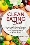 Clean Eating Diet: Amazingly Delicious Recipes To JumpStart Your Weight Loss, Increase Energy and Feel Great! (Clean Food Diet) (Volume 1)