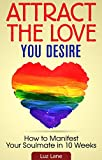Attract The Love You Desire: How To Manifest Your Soulmate In 10 Weeks