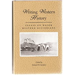 Writing Western History: Essays On Major Western Historians Richard W. Etulain
