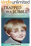 TRAPPED IN A BUBBLE: The Shocking True Story of Child Abuse, Bullying and Depression (Child Abuse True Stories: Gay)