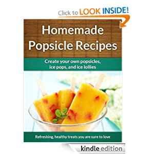 Homemade Popsicle Recipes: Ice Pops, Ice Lollies, and Paleta Treats (The Easy Recipe)