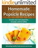 Easy Homemade Popsicle Recipes: Ice Pops, Ice Lollies,  and Paleta Treats (The Easy Recipe Book 38)