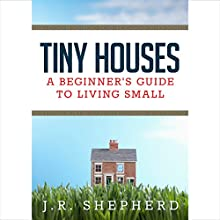 Tiny Houses: A Beginner's Guide to Living Small (       UNABRIDGED) by J. R. Shepherd Narrated by Ron Phillips