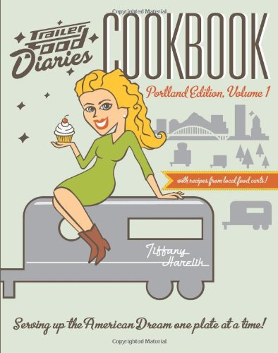 Trailer Food Diaries Cookbook:: Portland Edition, Volume One (American Palate)