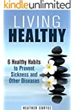 Living Healthy: 6 Healthy Habits to Prevent Sickness and Other Diseases (Weight Loss & Increase Energy)
