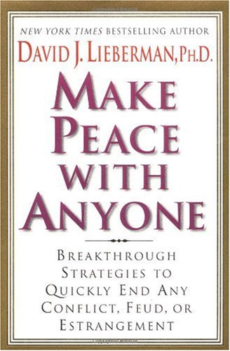 Make Peace With Anyone: Breakthrough Strategies to Quickly End Any Conflict, Feud, or Estrangement, Dr. David J. Lieberman Ph.D.