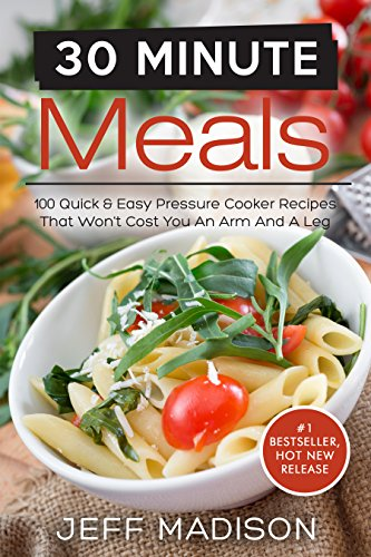30 - Minute Meals: 100 Quick & Easy Pressure Cooker Recipes That Won't Cost You An Arm And A Leg (Good Food Series) by Jeff Madison