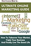img - for Nathan Big's Ultimate Online Marketing Guide: How To Takeover Your Market, Triple Your Business And Finally Live The Good Life book / textbook / text book