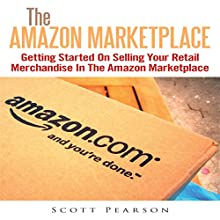 The Amazon Marketplace: Getting Started on Selling Your Retail Merchandise in the Amazon Marketplace (       UNABRIDGED) by Scott Pearson Narrated by Jonathan Kierman