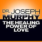 The Healing Power of Love | Dr. Joseph Murphy