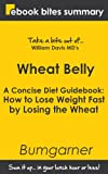 Book Summary of Wheat Belly: A Concise Diet Guidebook: How to Lose Weight Fast by Losing the Wheat (eBook Bites Book Summary)