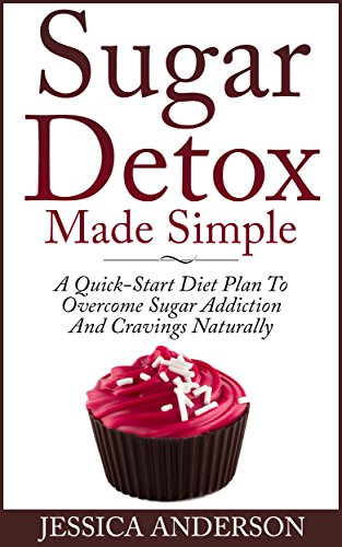 Sugar : Sugar Detox Made Simple, A Quick-Start Diet Plan To Overcome Sugar Addiction And Cravings Naturally !