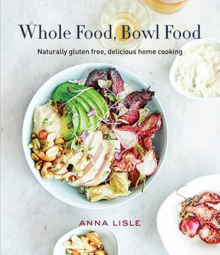 Whole Food Bowl Food: Naturally Gluten Free, Delicious Home Cooking by Anna Lisle