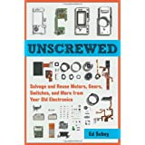 Unscrewed: Salvage and Reuse Motors, Gears, Switches, and More from Your Old Electronics ~ Ed Sobey