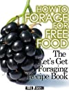 How To Forage For Free Food - The Let's Get Foraging Recipe Book (Foraging Free Food Series)