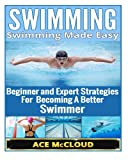 Swimming: Swimming Made Easy- Beginner and Expert Strategies For Becoming A Better Swimmer (Swimming, Swimmers Guide, Swim Strokes, Swimming Better)