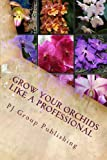 Grow Your Orchids Like a Professional: The Comprehensive Guide for Indoor and Outdoor Growing and Caring of Orchids