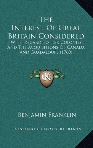 The Interest of Great Britain Considered: With Regard to Her Colonies, and the Acquisitions of Canada and Guadaloupe (1760)