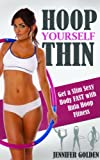 Hoop Yourself Thin: Lose Weight and Get a Slim, Sexy Body FAST with Hula-Hoop Fitness (Amazing Weight Loss Methods)