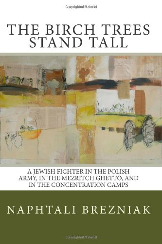 The Birch Trees Stand Tall: A Jewish Fighter In The Polish Army, In The Mezritch Ghetto, And In The Concentration Camps