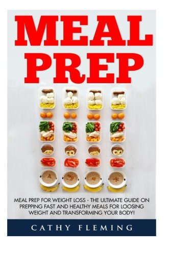 Download Meal Prep: Meal Prep For Weight Loss - The Ultimate Guide on Prepping Fast And Healthy Meals For Loosing Weight And Transforming Your Body!