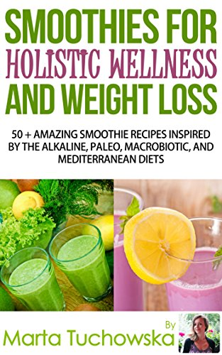 SMOOTHIES: Smoothies for Holistic Wellness and Weight Loss.: 50+ Amazing Smoothie Recipes Inspired by the Alkaline, Paleo, Macrobiotic, and Mediterranean ... Alkaline Diet, Weight Loss Book 1) by Marta Tuchowska
