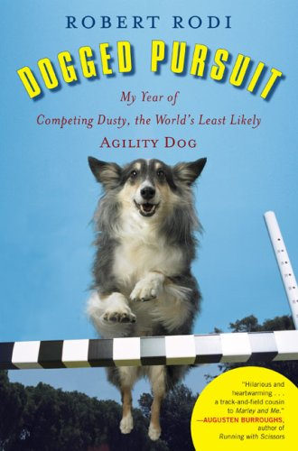 Dogged Pursuit: My Year of Competing Dusty, the World's Least Likely Agility Dog, Robert Rodi