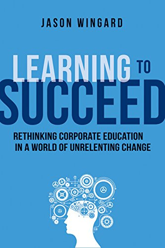Learning to Succeed: Rethinking Corporate Education in a World of Unrelenting Change