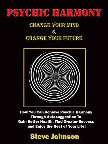Psychic Harmony - Change Your Mind &amp; Change Your Future! How You Can Achieve Psychic Harmony Through Autosuggestion To Gain Better Health, Find Greater Success and Enjoy the Rest of Your Life!