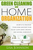 Green Cleaning And Home Organization:Secrets To Organize Your Home And Keep Your House Clean Using Organic And Natural Ingredients (Free Bonus Ebook) (Green, ... and Organizing, Organizing, Declutter)