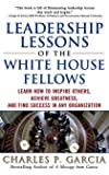 Leadership Lessons of the White House Fellows: Learn How To Inspire Others, Achieve Greatness and Find Success in Any Organization