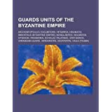 Guards units of the Byzantine Empire: Archontopouloi, Excubitors, Hetaireia, Hikanatoi, Immortals (Byzantine Empire...