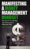 img - for Manifesting A Money Management Mindset: The Secrets To Unlocking Your Subconscious Millionaire Mind (Manifesting Abundance and Wealth) book / textbook / text book