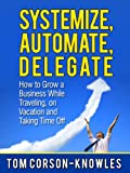 Systemize, Automate, Delegate: How to Grow a Business While Traveling, on Vacation and Taking Time Off (Business Productivity Secrets Book 1)