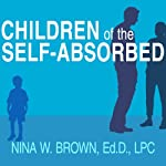 Children of the Self-Absorbed: A Grown-Up's Guide to Getting Over Narcissistic Parents | Nina W. Brown