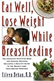 Eat Well, Lose Weight While Breastfeeding: The Complete Nutrition Book for Nursing Mothers, Including a Healthy Guide to the Weight Loss Your Doctor Promised