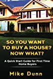 So You Want To Buy A House? Now What?: A Quick Start Guide for First Time Home Buyers