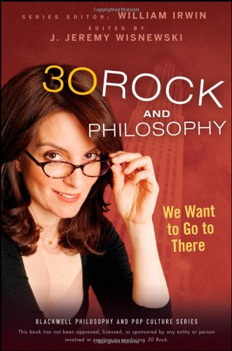 30 Rock and Philosophy: We Want to Go to There (The Blackwell Philosophy and Pop Culture Series)