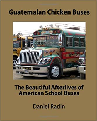 Guatemalan Chicken Buses: The Beautiful Afterlives of American School Buses written by Mr. Daniel Radin